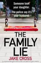 The Family Lie - An unputdownable psychological thriller with edge of your seat suspense ebook by Jake Cross