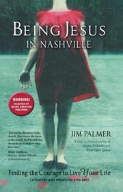 Being Jesus in Nashville - Finding the Courage to Live Your Life (Whoever and Wherever You Are) ebook by Jim Palmer