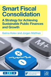 Smart Fiscal Consolidation - A Strategy for Achieving Sustainable Public Finances and Growth ebook by Galina Kolev, Jürgen Matthes