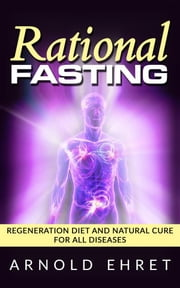 Rational Fasting - Regeneration Diet And Natural Cure For All Diseases ebook by Arnold Ehret