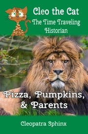 Cleo the Cat, the Time Traveling Historian: Pizza, Pumpkins, and Parents ebook by Cleopatra Sphinx