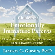 Adult Children of Emotionally Immature Parents - How to Heal from Distant, Rejecting, or Self-Involved Parents audiobook by Lindsay C. Gibson, PsyD