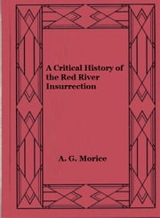 A Critical History of the Red River Insurrection ebook by A. G. Morice