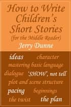 How to Write Children's Short Stories (for the Middle Reader) ebook by Jerry Dunne