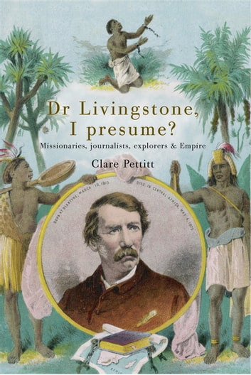 Dr Livingstone I Presume - Missionaries, Journalists, Explorers and Empire ebook by Dr Clare Pettitt