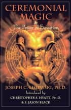 Ceremonial Magic & The Power of Evocation ebook by Joseph C. Lisiewski, Christopher S. Hyatt, S. Jason Black