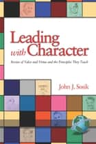 Leading with Character - Stories of Valor and Virtue and the Principles They Teach ebook by John J. Sosik