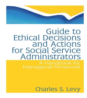 Guide to Ethical Decisions and Actions for Social Service Administrators - A Handbook for Managerial Personnel ebook by Charles S Levy,Simon Slavin