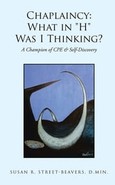 "Chaplaincy: What in ""H"" Was I Thinking? - A Champion of CPE & Self-Discovery ebook by Susan R. Street-Beavers, D.Min."