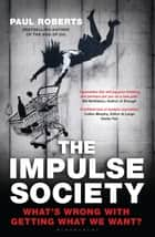 The Impulse Society - What's Wrong With Getting What We Want ebook by Paul Roberts