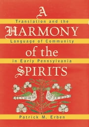 A Harmony of the Spirits - Translation and the Language of Community in Early Pennsylvania ebook by Kobo.Web.Store.Products.Fields.ContributorFieldViewModel