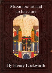 Mozarabic art and architecture ebook by Henry Lockworth,Eliza Chairwood,Bradley Smith