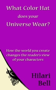 What Color Hat does your Universe Wear? How the world you create changes the reader's view of your characters ebook by Hilari Bell