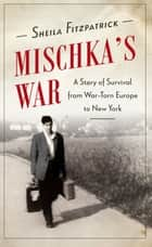 Mischka's War - A True Story of Survival in Nazi Dresden ebook by Sheila Fitzpatrick