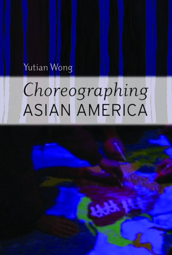 Choreographing Asian America ebook by Yutian Wong