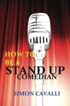 How To Be A Stand Up Comedian: The Beginners Guide Towards Becoming A Successful Stand-up Comedian ebook by Simon Cavalli