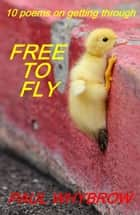 Free To Fly: 10 Poems on Getting Through ebook by Paul Whybrow