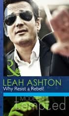 Why Resist a Rebel? (Mills & Boon Modern Tempted) ebook by Leah Ashton
