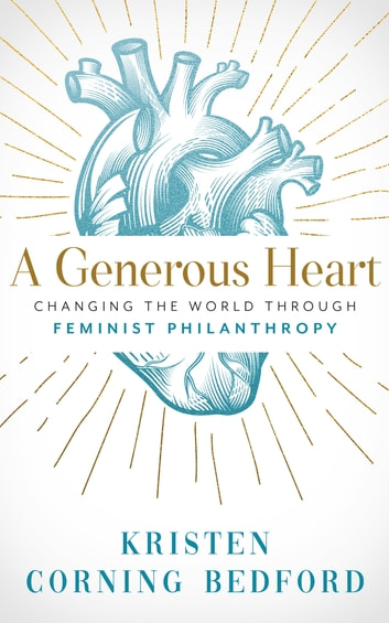 A Generous Heart - Changing the World Through Feminist Philanthropy ebook by Kristen Corning Bedford