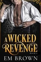 A Wicked Revenge, Book 4 (formerly Punishing Miss Primrose) ebook by Em Brown