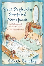 Your Perfectly Pampered Menopause - Health, Beauty, and Lifestyle Advice for the Best Years of Your Life ebook by Colette Bouchez