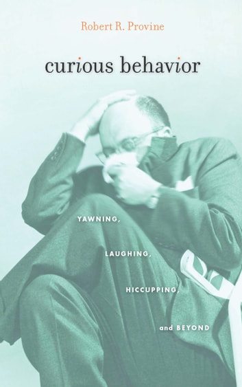 Curious Behavior - Yawning, Laughing, Hiccupping, and Beyond ebook by Robert R. Provine