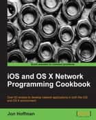 iOS and OS X Network Programming Cookbook ebook by Jon Hoffman