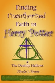 Finding Unauthorized Faith in Harry Potter & The Deathly Hallows ebook by Nicole L Rivera