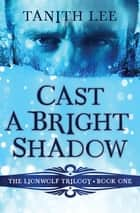 Cast a Bright Shadow ebook by Tanith Lee