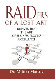 Raiders of a Lost Art - Reinventing the Art of Business Process Excellence ebook by Dr. Milton Mattox