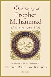 365 Sayings of Prophet Muhammad ebook by Compiled and Translated by Abdur Raheem Kidwai