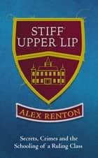 Stiff Upper Lip - Secrets, Crimes and the Schooling of a Ruling Class ebook by Alex Renton