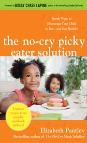 The No-Cry Picky Eater Solution: Gentle Ways to Encourage Your Child to Eat—and Eat Healthy ebook by Elizabeth Pantley