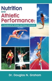 Nutrition and Athletic Performance - A Handbook for Athletes and Fitness Enthusiasts ebook by Douglas Graham