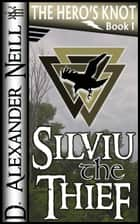 Silviu the Thief (The Hero's Knot, Book I) ebook by D. Alexander Neill