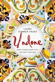 Undone - When Coming Apart Puts You Back Together ebook by Laura Sumner Truax