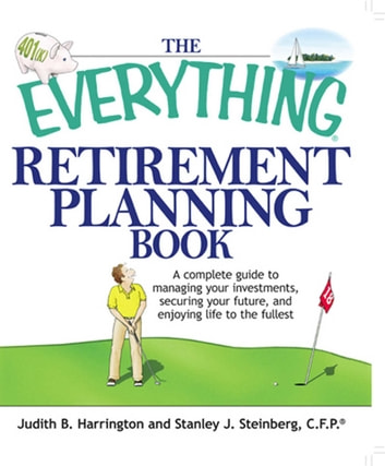 The Everything Retirement Planning Book - A Complete Guide to Managing Your Investments, Securing Your Future, and Enjoying Life to the Fullest ebook by Judith B Harrington,Stanley J. Steinberg