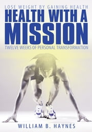 Health With A Mission - Lose Weight by Gaining Health: Twelve Weeks of Personal Transformation ebook by William B. Haynes