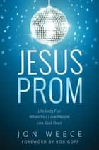 Jesus Prom - Life Gets Fun When You Love People Like God Does ebook by Jon Weece