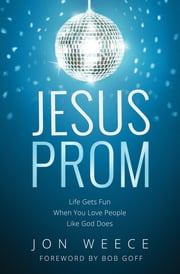 Jesus Prom - Life Gets Fun When You Love People Like God Does ebook by Jon Weece,Bob Goff