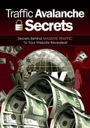 Traffic Avalanche Secrets - Secrets Behind Massive Traffic to Your Website Revealed! ebook by Thrivelearning Institute Library
