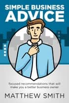 Simple Business Advice: Focused Recommendations that Will Make You a Better Business Owner 電子書籍 by Matthew Smith