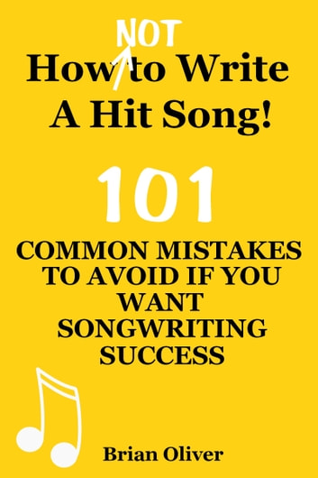 """How [Not] To Write A Hit Song! - 101 Common Mistakes To Avoid If You Want Songwriting Success"" ebook by Brian Oliver"