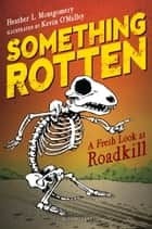 Something Rotten - A Fresh Look at Roadkill ebook by Heather L. Montgomery, Kevin O'Malley