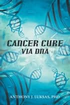 Cancer Cure via DNA ebook by Anthony J. Luksas, PhD