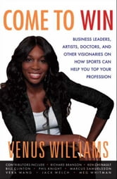 Come to Win - Business Leaders, Artists, Doctors, and Other Visionaries on How Sports Can Help You Top Your Profession ebook by Venus Williams,Kelly E. Carter