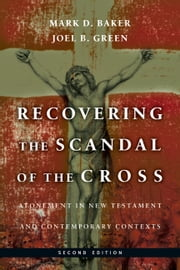 Recovering the Scandal of the Cross - Atonement in New Testament and Contemporary Contexts ebook by Mark D. Baker,Joel B. Green