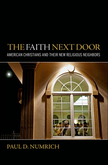 The Faith Next Door - American Christians and Their New Religious Neighbors ebook by Paul D Numrich