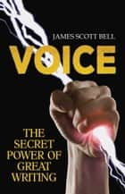 VOICE: The Secret Power of Great Writing eBook by James Scott Bell