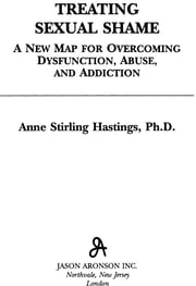 Treating Sexual Shame - A New Map for Overcoming Dysfunction, Abuse, and Addiction ebook by Anne Stirling Hastings